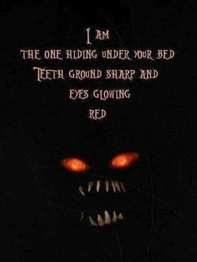 """I am the one hiding under your bed teeth ground sharp and eyes glowing red"""