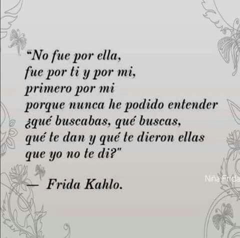 No fue por ella, fue por ti y por mi, primero por mi porque nunca he podido entender ¿qué buscabas, qué buscas,qué tw dan y qué tw dieron ellas que yo no te di?Friducha de mis amores- Frida Kahlo.