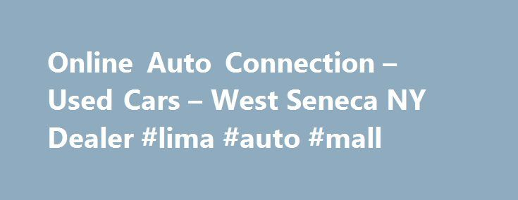 Online Auto Connection – Used Cars – West Seneca NY Dealer #lima #auto #mall http://nigeria.remmont.com/online-auto-connection-used-cars-west-seneca-ny-dealer-lima-auto-mall/  #online auto sales # Online Auto Connection – West Seneca NY, 14224 Welcome to Online Auto Connection West Seneca Used Cars, Muscle Cars For Sale At Online Auto Connection of West Seneca, it's our philosophy to provide the drivers of West Seneca NY and surrounding locations with Used Cars. Collector Cars For Sale…