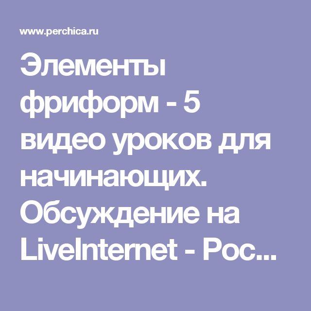 Элементы фриформ - 5 видео уроков для начинающих. Обсуждение на LiveInternet - Российский Сервис Онлайн-Дневников
