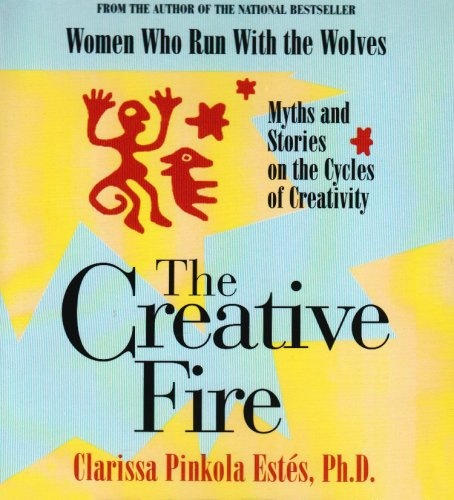 The Creative Fire  Clarissa Pinkola Estes : Myths and Stories of the Cycles of Creativity