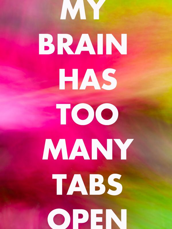 My Brain Has Too Many Tabs Open - this is exactly what my ADD feels like! posting to my office wall