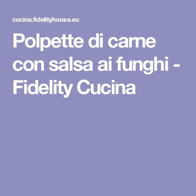 Polpette di carne con salsa ai funghi - Fidelity Cucina