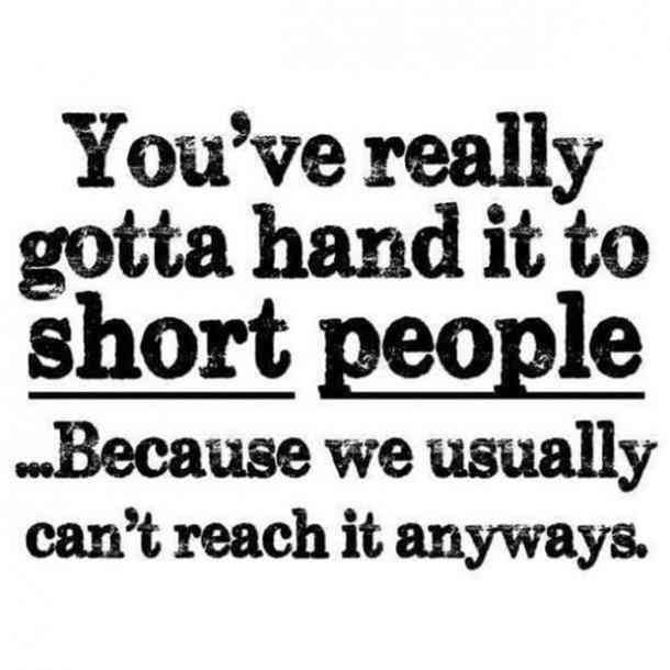 """You've really got to hand it to short people...Because we usually can't reach it anyways."""