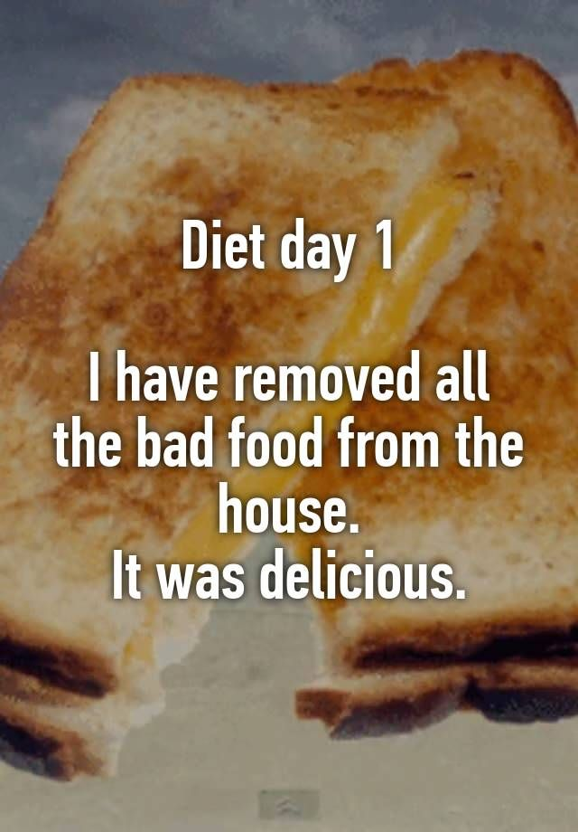 Diet day 1 I have removed all the bad food from the house. It was delicious.
