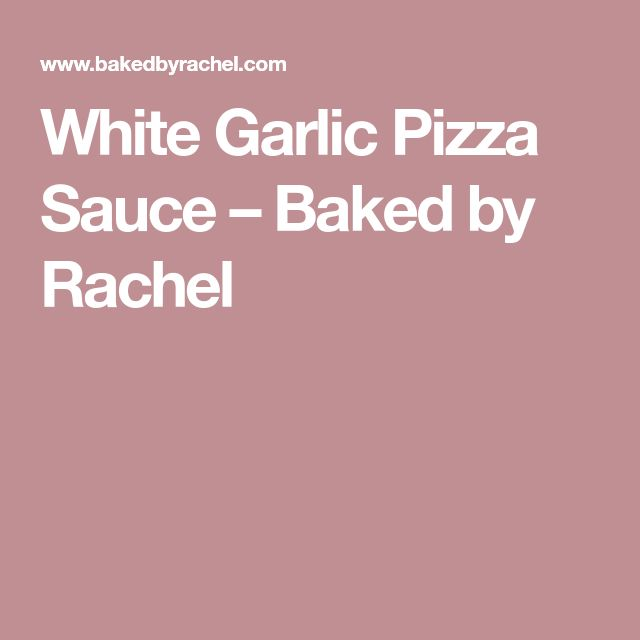White Garlic Pizza Sauce – Baked by Rachel