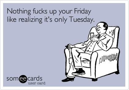 Nothing fucks up your Friday like realizing it's only Tuesday.