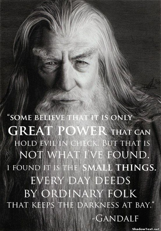 """Some believe that it is only great power that can hold evil in check. But that is not what I've found. I found it is the small things. Every day deeds by ordinary folk that keeps the darkness at bay."" - Gandalf the Grey/White quote from Lord of The Rings by J.R.R. Tolkien.                                                                                                                                                     More"