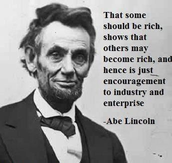"""That some should be rich shows that others may become rich, and hence is just encouragement to industry and enterprise."" -- Abraham Lincoln"