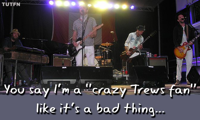 ...when it just so ISN'T a bad thing to be a Trews fan...
