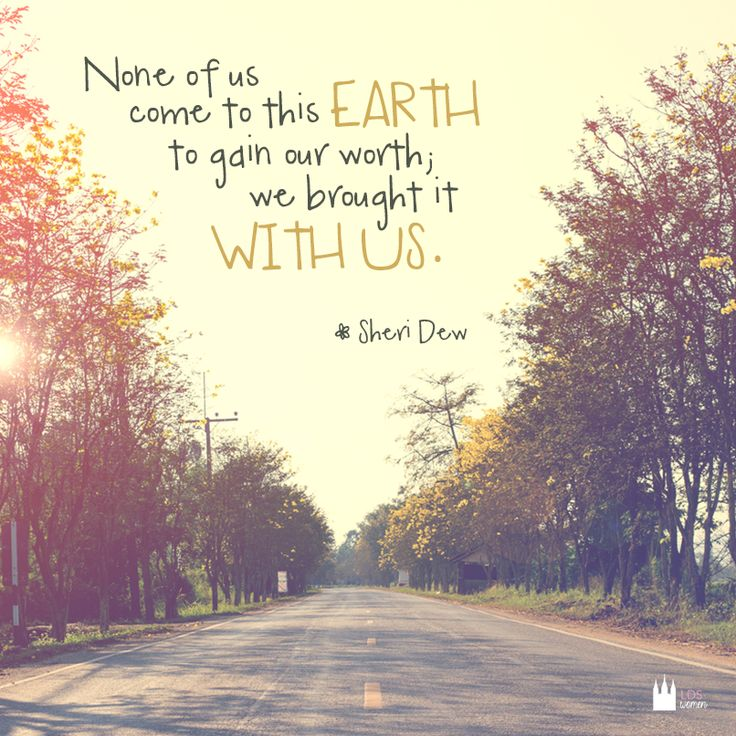 """""""None of us come to this earth to gain our worth; we brought it with us."""" - Sheri Dew"""
