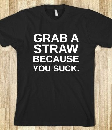Grab A Straw Because You Suck T-Shirt from Glamfoxx Shirts