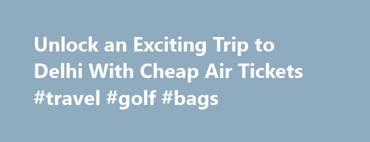 Unlock an Exciting Trip to Delhi With Cheap Air Tickets #travel #golf #bags http://travel.remmont.com/unlock-an-exciting-trip-to-delhi-with-cheap-air-tickets-travel-golf-bags/  #cheap airline travel tickets # Unlock an Exciting Trip to Delhi With Cheap Air Tickets Why you should come to Delhi? Tree lined avenues, bustling markets, beautiful Government buildings, friendly people, can be seen everywhere in the capital city of India – Delhi. The best thing about this vibrant city is that you…