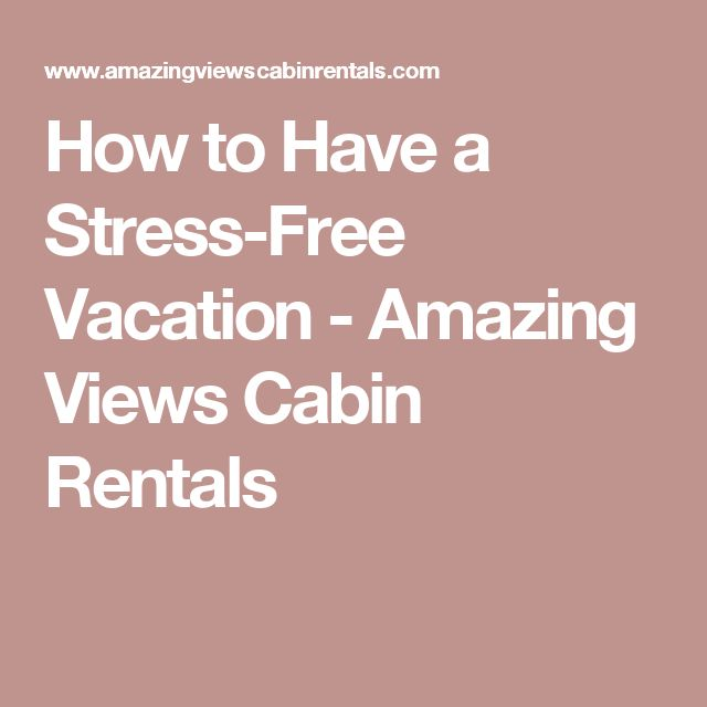 How to Have a Stress-Free Vacation - Amazing Views Cabin Rentals