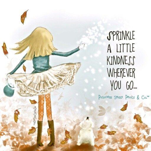 Sprinkle a little kindness wherever you go! :)