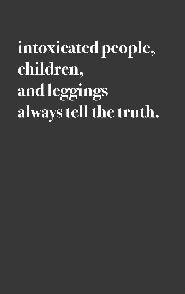 intoxicated people, children, and leggings always tell the truth.