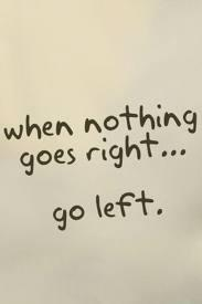 ..go left...I ran across this in my inspirational quotes but it makes me think of Donna :-)