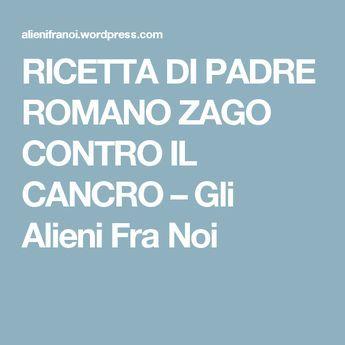 RICETTA DI PADRE ROMANO ZAGO CONTRO IL CANCRO – Gli Alieni Fra Noi