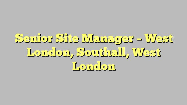 Senior Site Manager - West London, Southall, West London
