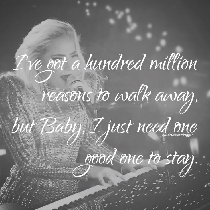 I've got a hundred million reasons to walk away, but, Baby, I just need one good one to stay.