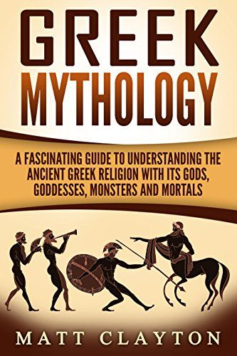 Greek Mythology: A Fascinating Guide to Understanding the Ancient Greek Religion with Its Gods, Goddesses, Monsters and Mortals (Greek Mythology - Norse Mythology - Egyptian Mythology Book 1) by [Clayton, Matt]