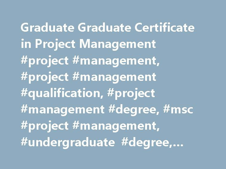 Graduate Graduate Certificate in Project Management #project #management, #project #management #qualification, #project #management #degree, #msc #project #management, #undergraduate #degree, #project #mgmt, #pmi http://tablet.nef2.com/graduate-graduate-certificate-in-project-management-project-management-project-management-qualification-project-management-degree-msc-project-management-undergraduate-degree-project/  # Project Management GradCert 1. Overview The Graduate Certificate Project…
