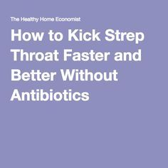 How to Kick Strep Throat Faster and Better Without Antibiotics