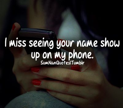 I miss seeing your name show up on my phone.