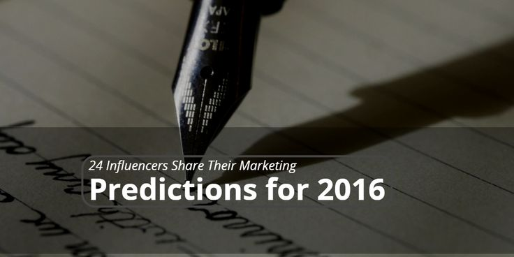 24 Influencers Share Their Marketing Predictions for 2016