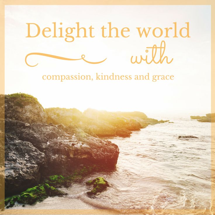 Delight the world with your compassion, kindness and grace