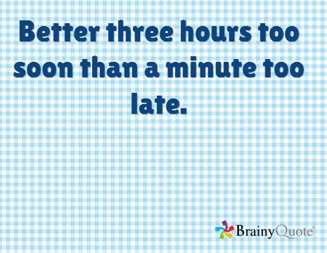 Better three hours too soon than a minute too late. --William Shakespeare