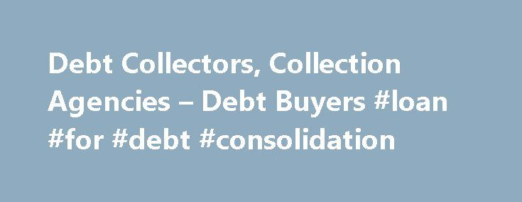Debt Collectors, Collection Agencies – Debt Buyers #loan #for #debt #consolidation http://debt.nef2.com/debt-collectors-collection-agencies-debt-buyers-loan-for-debt-consolidation/  #collection debt # Debt Collectors, Collection Agencies Debt Buyers If your debt goes to collection, for the most part the debt collector can employ all of the collection methods available to the original creditor. But some bill collectors and collection agencies can be quite aggressive. It's important to know…