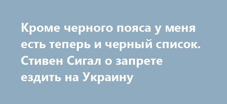 Кроме черного пояса у меня есть теперь и черный список. Стивен Сигал о запрете ездить на Украину http://rusdozor.ru/2017/05/06/krome-chernogo-poyasa-u-menya-est-teper-i-chernyj-spisok-stiven-sigal-o-zaprete-ezdit-na-ukrainu/  Американский актер и мастер боевых искусств Стивен Сигал с иронией воспринял новость о том, что Служба безопасности Украины закрыла ему въезд в страну на пять лет. «Кроме черного пояса, у меня теперь есть еще и черный список», — передала агентству ...