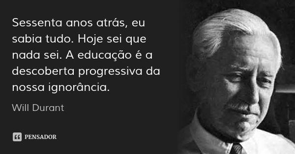 Sessenta anos atrás, eu sabia tudo. Hoje sei que nada sei. A educação é a descoberta progressiva da nossa ignorância. — Will Durant