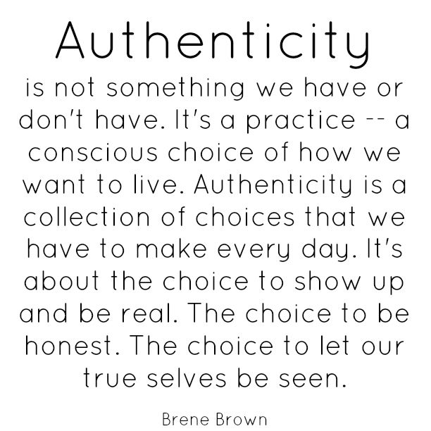 Authenticity is not something we have or don't have. It's a practice -- a conscious choice of how we want to live. Authenticity is a collection of choice that we have to make every day. It's about the choice to show up and be real. The choice to be honest. The choice to let our true selves be seen. -Brene Brown Another great line from Brene Brown.
