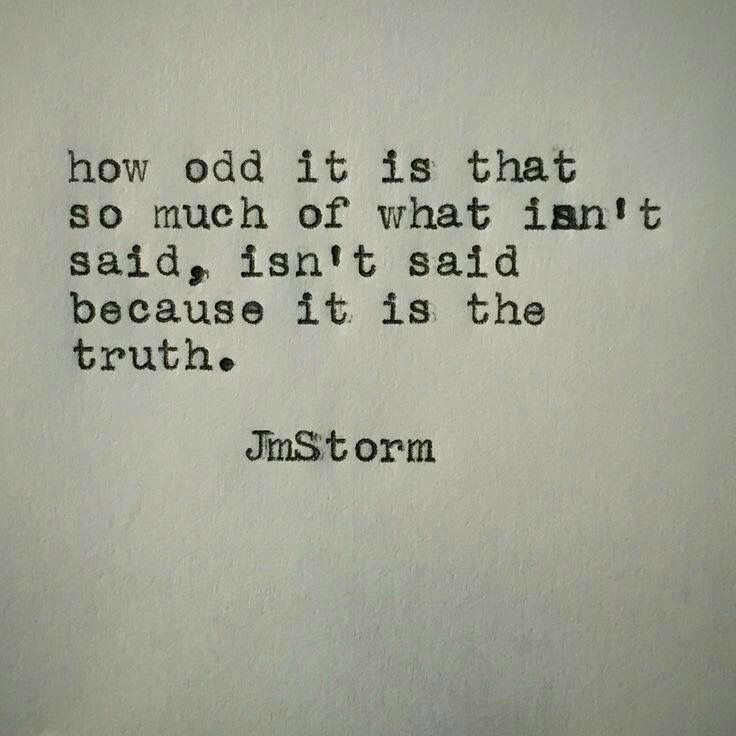 How odd it is that so much of what isn't said, isn't said because it's the truth. - JM Storm