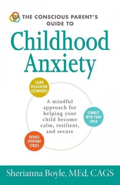 The Conscious Parent's Guide to Childhood Anxiety: A Mindful Approach for Helping Your Child Become Calm, Resilie...