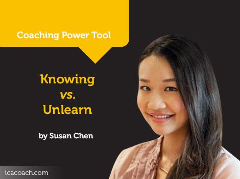 Power Tool: Knowing vs. Unlearn  A Coaching Power Tool Created by Susan Chen (Change & Career Coach, SINGAPORE)