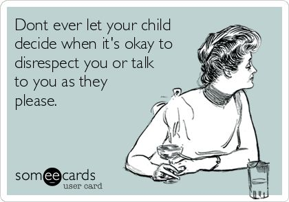 Dont ever let your child decide when it's okay to disrespect you or talk to you as they please.