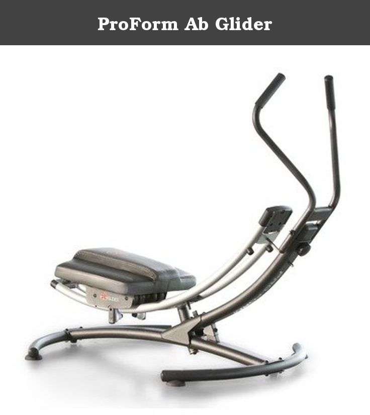 ProForm Ab Glider. The ab GLIDER combines two motions: the circular burn and the arc crunch for a fast, fun workout or your entire core. You'll engage more muscle, get a better cardiovascular workout and burn two times more calories than other ab workouts.