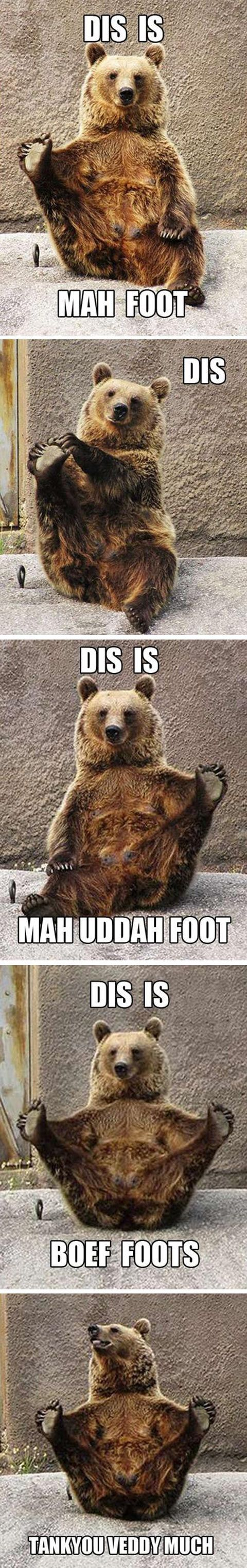 "'Dis is My Foot.......!"", Hilarious Bear! I'm laughing WAY too hard at this...... I may seek therapy."
