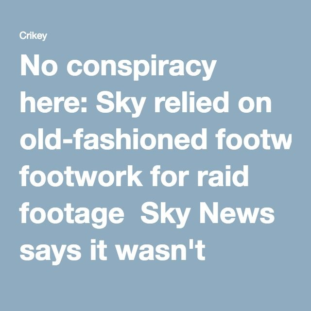 No conspiracy here: Sky relied on old-fashioned footwork for raid footage  Sky News says it wasn't tipped off about the raid about to happen -- it just used good old-fashioned hustle.