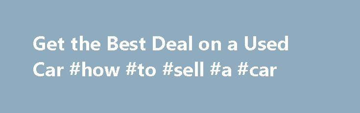Get the Best Deal on a Used Car #how #to #sell #a #car http://auto-car.nef2.com/get-the-best-deal-on-a-used-car-how-to-sell-a-car/  #used car deals # Get the Best Deal on a Used Car By Jessica L. Anderson | June 2012 Prices are higher than ever, but we help you get the most for your money. Lessons from the Great Recession are still resonating with car buyers. Choose a new vehicle and depreciation slices up to 20% off the value in the first year. Choose used and someone else takes that…