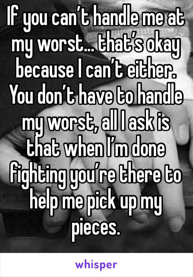 If You Can T Handle Me At My Worst That S Okay Because I Can T