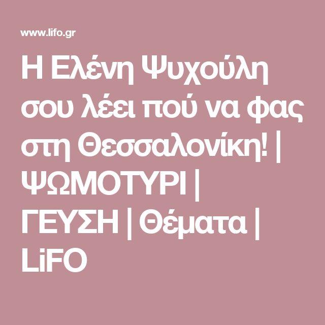 Η Ελένη Ψυχούλη σου λέει πού να φας στη Θεσσαλονίκη!  | ΨΩΜΟΤΥΡΙ | ΓΕΥΣΗ | Θέματα | LiFO