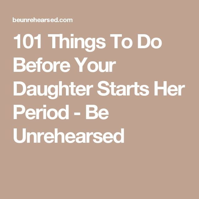 101 Things To Do Before Your Daughter Starts Her Period - Be Unrehearsed