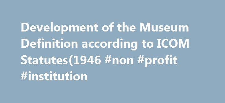 Development of the Museum Definition according to ICOM Statutes(1946 #non #profit #institution http://jacksonville.remmont.com/development-of-the-museum-definition-according-to-icom-statutes1946-non-profit-institution/  # Article 3 – Definition of Terms Section 1. Museum. A museum is a non-profit, permanent institution in the service of society and its development, open to the public, which acquires, conserves, researches, communicates and exhibits the tangible and intangible heritage of…