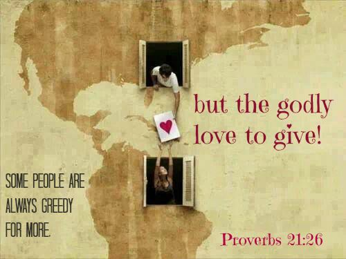Proverbs 21:26 Some people are always greedy for more,     but the godly love to give!