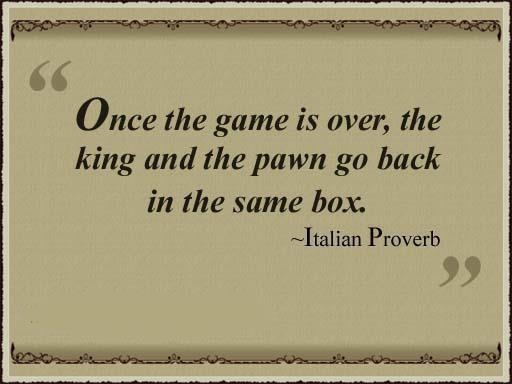 Chess Wisdom: Once the game is over the king and the pawn go back in the same box.
