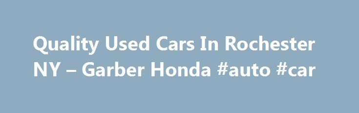Quality Used Cars In Rochester NY – Garber Honda #auto #car http://canada.remmont.com/quality-used-cars-in-rochester-ny-garber-honda-auto-car/  #garber auto mall # Confirm Availability You'll find the best used cars Rochester NY has to offer at Garber Pre-Owned Super Center. Need to save more money on your next vehicle? Perhaps you're particularly fond of a certain model year? Either way, Garber Used Cars Super Center in Rochester, New York can help. We offer a wide range of used cars from…